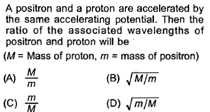A positron and a proton are accelerated by the same accelerating potential. Then the ratio of the associated wavelengths of positron and proton will be (M = Mass of proton, m-mass of positron) (B) M/m
