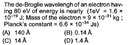 The de-Broglie wavelengh of an electron hav ing 80 eV of energy is nearly (1 eV 1.6 x 10-19 J; Mass of the electron 9 x 10-31 kg; Planck's constant = 6.6 x 10-34 Js) (A) 140 A (C) 14 A (B) 0.14 A (D) 1.4A