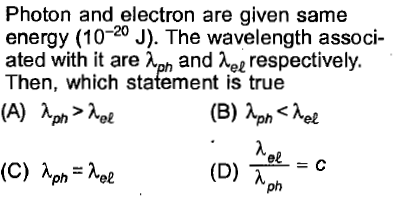 Photon and electron are given samee energy (10-20 J). The wavelength associ- ated with it are and Au respectively. Then, which statement is true el =C ph