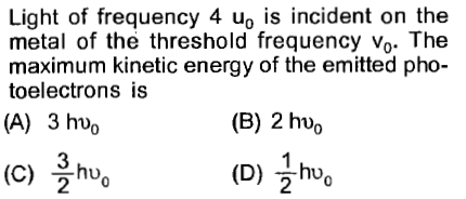 Light of frequency 4 uo is incident on the metal of the threshold frequency vo. The maximum kinetic energy of the emitted pho- toelectrons is (A) 3 huo (B) 2 huo 3 (C) hu. 2