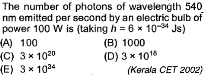 The number of photons of wavelength 540 nm emitted per second by an electric bulb of power 100 W is (taking h = 6 × 10-34 Js) (A) 100 (B) 1000 (D) 3 x 1018 3 x 1020 (E) 3 x 1034 (C) (Kerala CET 2002)