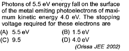Photons of 5.5 eV energy fall on the surface of the metal emiting photoelectrons of maxi- mum kinetic energy 4.0 eV. The stopping voltage required for these electrons are (A) 5.5 eVv (C) 9.5 (B) 1.5 eV (D) 4.0 eV (Orissa JEE 2002)