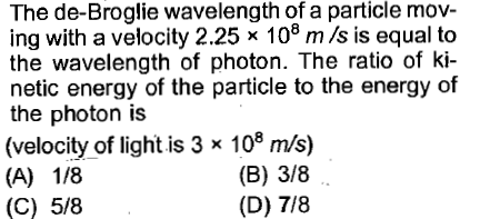 The de-Broglie wavelength of a particle mov- ing with a velocity 2.25 x 108 m /s is equal to the wavelength of photon. The ratio of k- netic energy of the particle to the energy of the photon is (velocity of light is 3 x 108 m/s) (B) 3/8 (D) 7/8 (C) 5/8