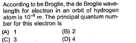 According to be Broglie, the de Broglie wave- length for electron in an orbit of hydrogen atom is 10-9 m. The principal quantum num- ber for this electron is (A) 1 (C) 3 (B) 2 (D) 4