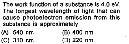 The work function of a substance is 4.0 eV. The longest wavelength of light that can cause photoelectron emission from this substance is approximately (A) 540 nm (C) 310 nm (B) 400 nm (D) 220 nm