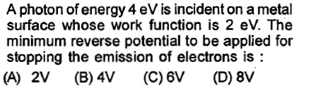 A photon of energy 4 eV is incident on a metal surface whose work function is 2 eV. The minimum reverse potential to be applied for stopping the emission of electrons is: (A) 2V (B) 4V (C) 6V (D) 8V