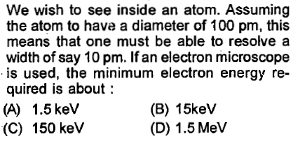 We wish to see inside an atom. Assuming the atom to have a diameter of 100 pm, this means that one must be able to resolve a width of say 10 pm. If an electron microscope is used, the minimum electron energy re- quired is about: (A) 1.5 kev (C) 150 keV (B) 15keV (D) 1.5 MelV