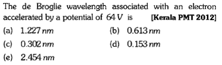 The de Broglie wavelength associated with an electron accelerated by a potential of 64V is [Kerala PMT 2012] (a) 1.227nm (c) 0.302nm (e) 2.454nm (b) 0.613 nm (d) 0.153 nm