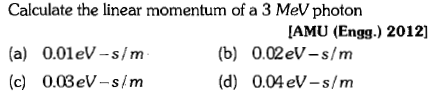 Calculate the linear momentum of a 3 MeV photon (a) O.0leV-s/m (c) 0.03eV-s/m [AMU (Engg.) 2012] (b) 0.02eV-s/m (d) 0.04eV -s/m