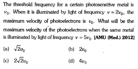 The threshold frequency for a certain photosensitive metal is Vo- When it is illuminated by light of frequency v 2vo, the maximum velocity of photoelectrons is Uo. What will be the maximum velocity of the photoelectrons when the same metal is illuminated by light of frequency v = 5O [AMU (Med) 2012] (a) 2vo (c) 2/2uo (b) 2vo (d) 40