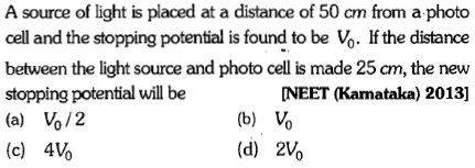 A source of light is placed at a distance of 50 cm from a photo cell and the stopping potential is found to be Vo. If the distance between the light source and photo cell is made 25 cm, the new stopping potential will be (a) V%/2 (c) 4V% NEET (Karnataka) 2013] (b) Vo (d) 2Vo