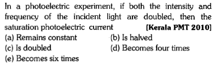In a photoeleetric experiment, if both the intensity and frequency of the incident light are doubled, then the saturation photoelectric current (a) Remains constant (c) Is doubled (e) Becomes six times [Kerala PMT 2010] (b) Is halved (d) Becomes four times