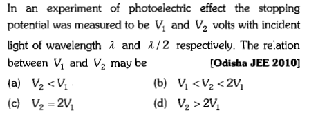 In an experiment of photoelectric effect the stopping potential was measured to be Vi and V2 volts with incident light of wavelength λ and λ/2 respectively. The relation between V, and V2 may be [Odisha JEE 2010] (c) ½-2y (d) ½>2%