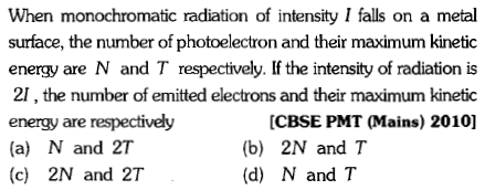 When monochromatic radiation of intensity I falls on a metal surface, the number of photoelectron and their maximum kinetic energy are N and T respectively. If the intensity of radiation is 21, the number of emitted electrons and their maximum kinetic energy are respectively (a) N and 2T (c) 2N and 2T [CBSE PMT (Mains) 2010] (b) 2N and T (d) N and T