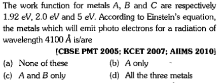 The work function for metals A, B and C are respectively 1.92 ev, 2.0 eV and 5 eV. According to Einstein's equation, the metals which will emit photo electrons for a radiation of wavelength 4100 A is/are CBSE PMT 2005; KCET 2007; AlIMS 2010] (a) None of these (c) A and B only (b) A only (d) All the three metals