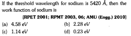 If the threshold wavelength for sodium is 5420 Å, then the work function of sodium is (a) 4.58 eV (c) 1.14 eV RPET 2001; RPMT 2003, 06; AMU (Engg.) 2010] (b) 2.28 ev (d) 0.23 eV