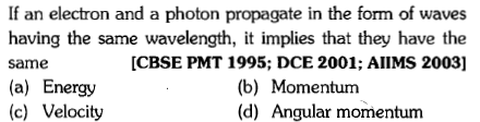 If an electron and a photon propagate in the form of waves having the same wavelength, it implies that they have the same (a) Energy (c) Velocity CBSE PMT 1995; DCE 2001; AIIMS 2003] (b) Momentum (d) Angular momentunm