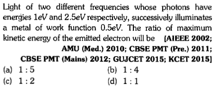 Light of two different frequencies whose photons have energies leV and 2.5eV respectively, successively illuminates a metal of work function 0.5eV. The ratio of maximum kinetic energy of the emitted electron will be [AIEEE 2002; AMU (Med.) 2010; CBSE PMT (Pre.) 2011; CBSE PMT (Mains) 2012; GUJCET 2015; KCET 2015]