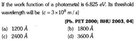 If the work function of a photometal is 6.825 eV. Its threshold wavelength will be (c = 3x108 m/s) (a) 1200 A (c) 2400 A [Pb. PET 2000; BHU 2003, 04] (b) 1800 A (d) 3600 A