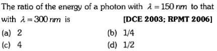 The ratio of the energy of a photon with λ = 150 nm to that with λ=300 nm is (a) 2 (c) 4 [DCE 2003; RPMT 2006]