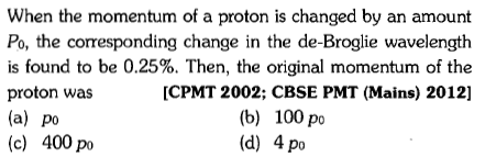 When the momentum of a proton is changed by an amount Po, the corresponding change in the de-Broglie wavelength is found to be 0.25%. Then, the original momentum of the proton was (a) po (c) 400 po [CPMT 2002; CBSE PMT (Mains) 2012] (b) 100 po (d) 4 po