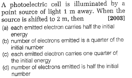A photoelectric cell is illuminated by a point source of light 1 m away. When the source is shifted to 2 m, then (a) each emitted electron carries half the initial [2003] (b) number of electrons emitted is a quarter of the (c) each emitted electron carries one quarter of (d) number of electrons emitted is half the initial energy initial number the initial energy number