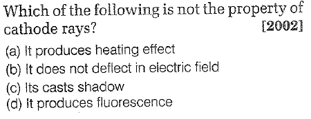 Which of the following is not the property of cathode rays? (a) It produces heating effect (b) It does not deflect in eiectric field (c) Its casts shadow (d) it produces fluorescence [2002]