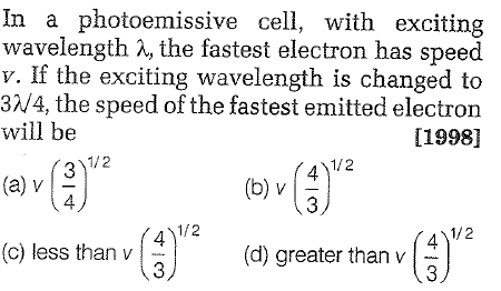 In a photoemissive cell, with exciting wavelength the fastest electron has speed v. If the exciting wavelength is changed to 3W4, the speed of the fastest emitted electron will be [1998] 1/2 4 (a) v 1/2 4 1/2 (c) less than v (d) greater than v