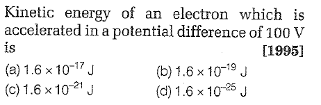 Kinetic energy of an electron which is accelerated in a potential difference of 100 V is IS (a) 1.6 x 10-17J [1995] (b) 1.6 x 1019 J (d) 1.6 x 1025 J (c)1.6 x 1021j