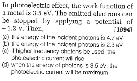 In photoelectric effect, the work function of a metal is 3.5 eV. The emitted electrons can be stopped by applying a potential of 1.2 V. Then, (a) the energy of the incident photons is 4.7 ev (b) the energy of the incident photons is 2.3 elv (c) if higher frequency photons be used, the [1994] photoelectric current will rise (d) when the energy of photons is 3.5 eV, the photoelectric current will be maximum