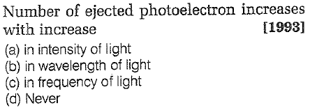 Number of ejected photoelectron increases with increase (a) in intensity of light (b) in wavelength of light (c) in frequency of light (d) Never [1993]