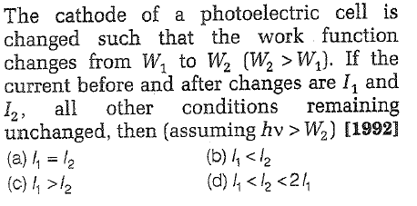 The cathode of a photoelectric cell is changed such that the work function changes from W, to Wa 〔WPw.). If the current before and after changes are I1 and I2, other conditions remaining unchanged, then (assuming hv > W2) [1992] (a) 11 = 12 (c) h/2 (b) h12 (d) 4 12 <24