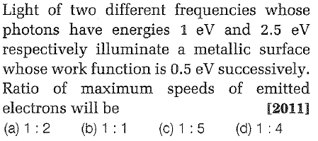 Light of two different frequencies whose photons have energies 1 eV and 2.5 eV respectively illuminate a metallic surface whose work function is 0.5 eV successivelv. Ratio of maximum speeds of emitted electrons will be (2011]