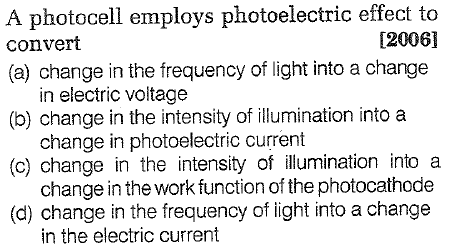 A photocell employs photoelectric effect to convert [2006] (a) change in the frequency of light into a change in electric voltage (b) change in the intensity of illumination into a (c) change in the intensity of illumination into a (d) change in the frequency of light into a change in photoelectric current change in the work function of the photocathode in the electric current