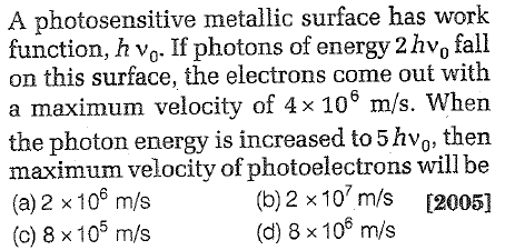 A photosensitive metallic surface has work function, h vo. If photons of energy 2 hvo fal on this surface, the electrons come out with a maximum velocity of 4x 106 m/s. When the photon energy is increased to 5 hvo, then maximum velocity of photoelectrons will be (a) 2 x106 m/s (c) 8 × 105 m/s (b) 2 x 10 m/s [2005] (d) 8 x 10s m/s