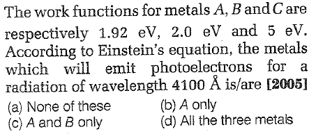 The work functions for metals.A, Band Care respectively 1.92 eV, 2.0 eV and 5 ev. According to Einstein's equation, the metals which will emit photoelectrons for a radiation of wavelength 4100 Å is/are 12005] (a) None of these (c) A and B only (b) A only (d) All the three metals