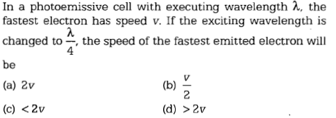 In a photoemissive cell with executing wavelength λ, the fastest electron has speed v. If the exciting wavelength is changed to ,the speed of the fastest emitted electron will be (a) 2v (c) <2v 4 (d) >2v