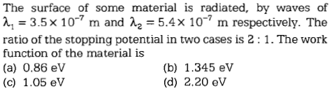 The surface of some material is radiated, by waves of A, = 3.5 x 10-7 m and λ,-5.4× 10-7 m respectively. The ratio of the stopping potential in two cases is 2: 1. The work function of the material is (a) 0.86 ev (c) 1.05 eV (b) 1.345 ev (d) 2.20 eV