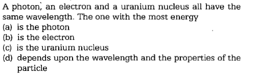A photon, an electron and a uranium nucleus all have the same wavelength. The one with the most energy (a) is the photon (b) is the electron (c) is the uranium nucleus (d) depends upon the wavelength and the properties of the particle