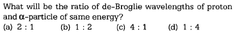 What will be the ratio of de-Broglie wavelengths of proton and α-particle of same energy? (b) 12 (c) 41(d 1:4