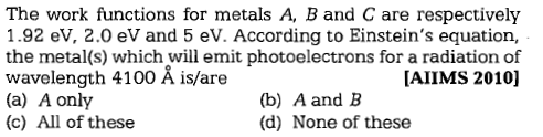 The work functions for metals A, B and C are respectively 1.92 eV, 2.0 eV and 5 eV. According to Einstein's equation, the metal(s) which will emit photoelectrons for a radiation of wavelength 4100 Å is/are (a) A only (c) All of these [AIIMS 2010] (b) A and B (d) None of these