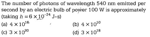 The number of photons of wavelength 540 nm emitted per second by an electric bulb of power 100 W is approximately (taking h 6x104J-s) (a) 4 x 1016. (c) 3 x 1020 -34 (b) 4 x1010 (d) 3 x 1018