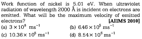 Work function of nickel is 5.01 eV. When ultraviolet radiation of wavelength 2000 Å is incident on electrons are emitted. What will be the maximum velocity of emitted electrons? (a) 3×108 ms-1 AIIMS 2010] (b) 646×105 ms-1 (d) 8.54× 106 ms-1 (c) 10.36× 105 ms-1