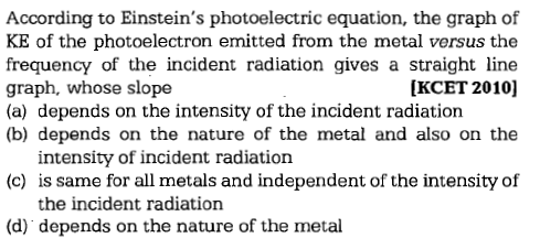 According to Einstein's photoelectric equation, the graph of KE of the photoelectron emitted from the metal versus the frequency of the incident radiation gives a straight lin<e graph, whose slope (a) depends on the intensity of the incident radiation (b) depends on the nature of the metal and also on the [KCET 2010] intensity of incident radiation (c) is same for all metals and independent of the intensity of the incident radiation (d) depends on the nature of the metal
