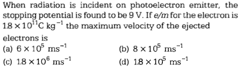 When radiation is incident on photoelectron emitter, the stopping potential is found to be 9 V. If e/m for the electron is 18 × 1 011C kg-1 the maximum velocity of the ejected electrons is (a) 6 x 105 ms-1 (c) 1.8×106 ms-1 (b) 8 x105 ms-1 (d) 1.8×10° ms-1