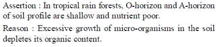 Assertion In tropical rain forests, O-horizon and A-horizon of soil profile are shallow and nutrient poor Reason Excessive growth of micro-organisms in the soil depletes its organic content.