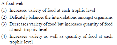 A food web (1) Increases variety of food at each trophic level (2) Delicately balances the inter-relations amongst organisms (3) Decreases variety of food but increases quantity of food at each trophic level 4) Increases variety as well as quantity of food at each rophic level