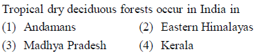 Tropical dry deciduous forests occur in India in (1) Andamans (3) Madhya Pradesh(4) Kerala (2) Eastern Himalayas