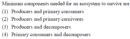 Minimum components needed for an ecosystem to survive are (1) Producers and primary consumers (2) Producers and primary carnivores (3) Producers and decomposers 4) Primary consumers and decomposers