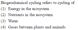 Biogeochemical cycling refers to cycling of (1) Energy in the ecosystem (2) Nutrients in the ecosystem (3) Water (42) Gases between plants and animals s and animals